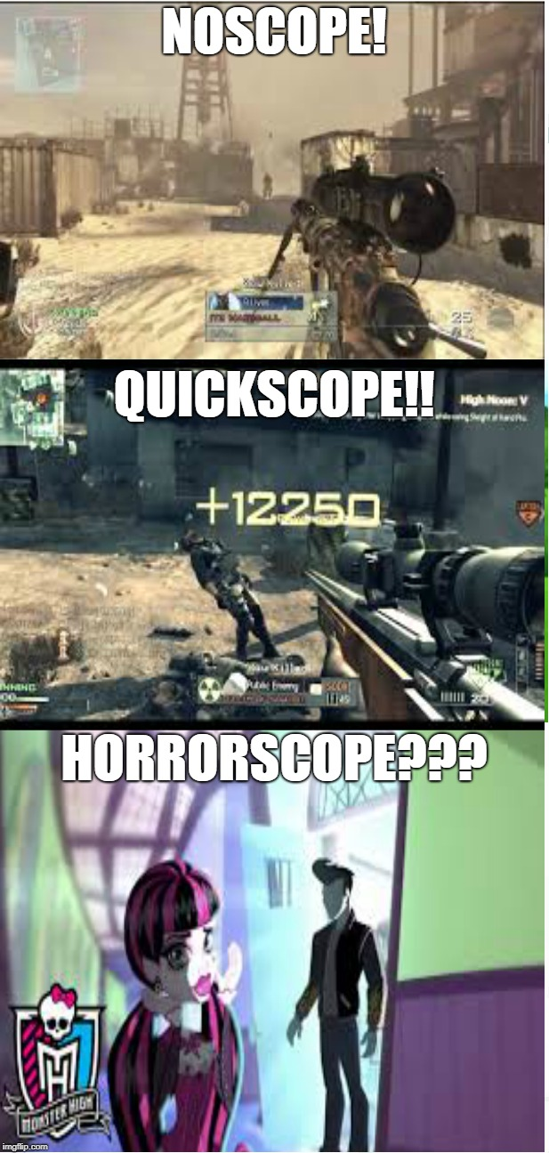 Noscope,Quickscope And Horrorscope |  NOSCOPE! QUICKSCOPE!! HORRORSCOPE??? | image tagged in monster high,noscope,quickscope,memes,mlg | made w/ Imgflip meme maker