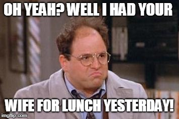 OH YEAH? WELL I HAD YOUR WIFE FOR LUNCH YESTERDAY! | image tagged in george costanza | made w/ Imgflip meme maker