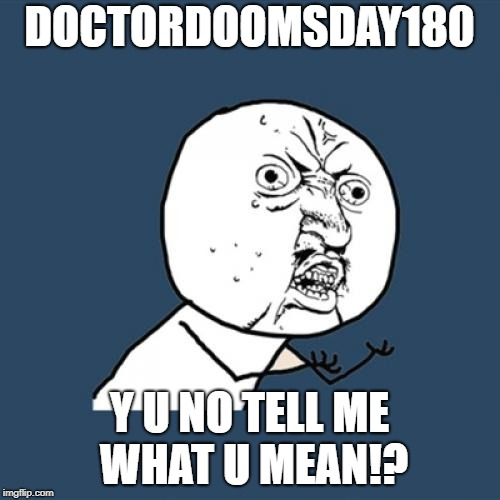 Y U No Meme | DOCTORDOOMSDAY180 Y U NO TELL ME WHAT U MEAN!? | image tagged in memes,y u no | made w/ Imgflip meme maker