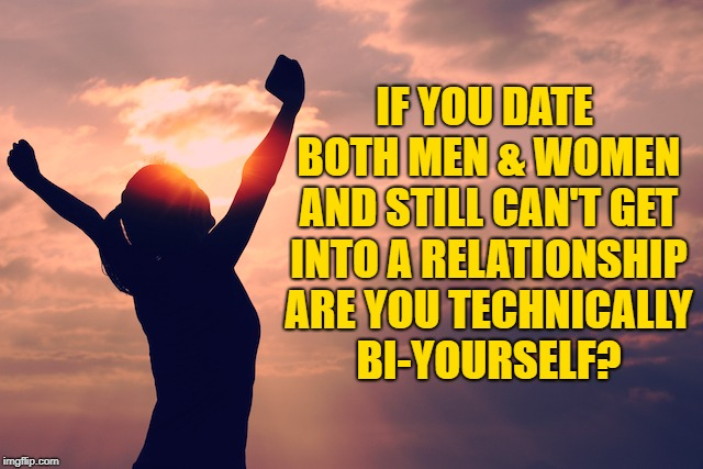 single life | IF YOU DATE BOTH MEN & WOMEN AND STILL CAN'T GET INTO A RELATIONSHIP ARE YOU TECHNICALLY BI-YOURSELF? | image tagged in single,funny,memes,bi,bisexual,funny memes | made w/ Imgflip meme maker