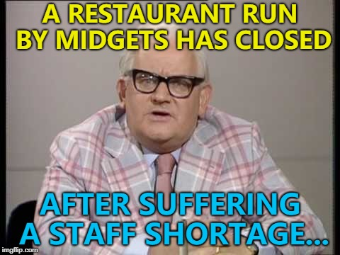 This might actually be a tall tale... :) | A RESTAURANT RUN BY MIDGETS HAS CLOSED AFTER SUFFERING A STAFF SHORTAGE... | image tagged in ronnie barker news,memes,midgets,restaurant | made w/ Imgflip meme maker