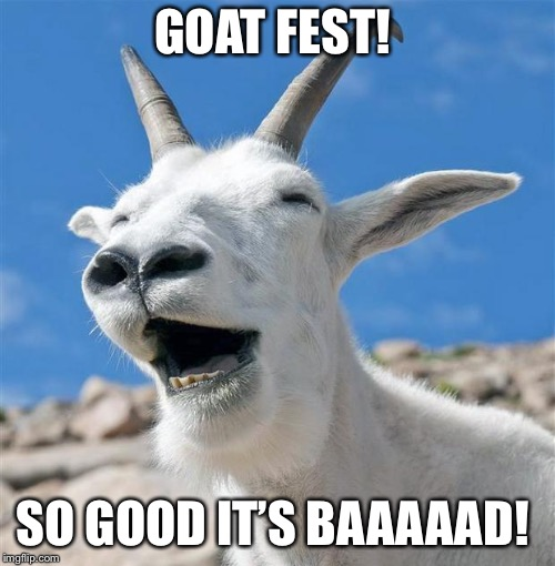 Laughing Goat | GOAT FEST! SO GOOD IT'S BAAAAAD! | image tagged in memes,laughing goat | made w/ Imgflip meme maker