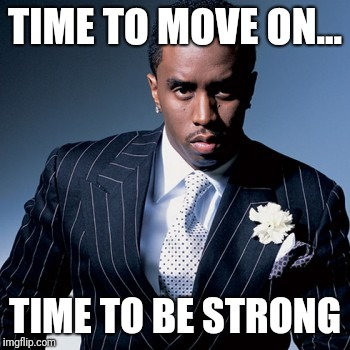 TIME TO MOVE ON... TIME TO BE STRONG | image tagged in move on | made w/ Imgflip meme maker