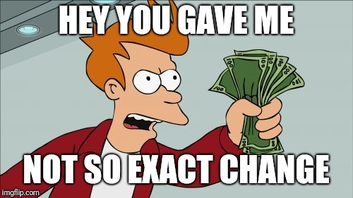 Exact Change | HEY YOU GAVE ME NOT SO EXACT CHANGE | image tagged in memes,shut up and take my money fry,change | made w/ Imgflip meme maker