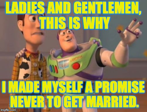 X, X Everywhere Meme | LADIES AND GENTLEMEN, THIS IS WHY I MADE MYSELF A PROMISE NEVER TO GET MARRIED. | image tagged in memes,x x everywhere | made w/ Imgflip meme maker