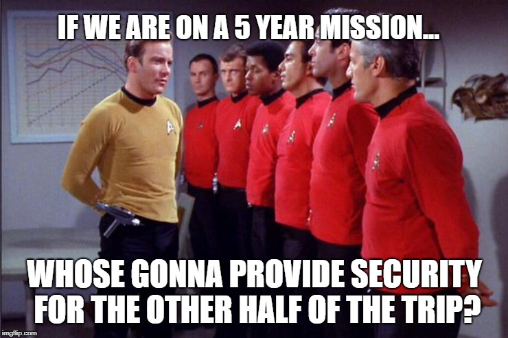 And then there were none | IF WE ARE ON A 5 YEAR MISSION... WHOSE GONNA PROVIDE SECURITY FOR THE OTHER HALF OF THE TRIP? | image tagged in star trek security meeting,star trek,captain kirk,star trek red shirts | made w/ Imgflip meme maker