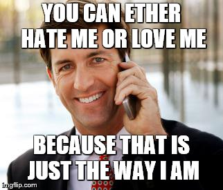 Arrogant Rich Man Meme | YOU CAN ETHER HATE ME OR LOVE ME BECAUSE THAT IS JUST THE WAY I AM | image tagged in memes,arrogant rich man | made w/ Imgflip meme maker