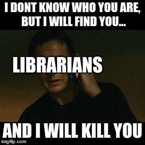 TFW somebody has an overdue book | I DONT KNOW WHO YOU ARE, BUT I WILL FIND YOU... AND I WILL KILL YOU LIBRARIANS | image tagged in memes,liam neeson taken,funny,library,librarian,books | made w/ Imgflip meme maker
