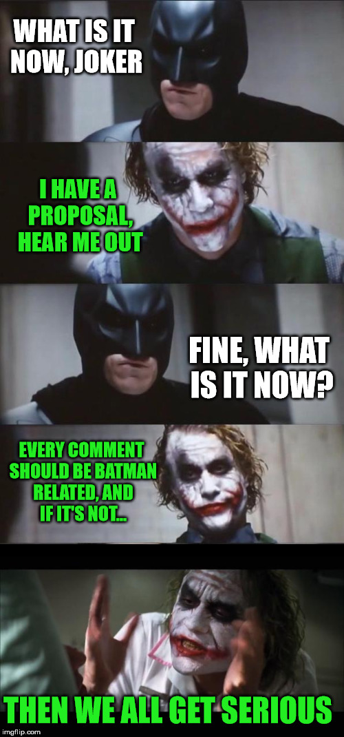 This is how it goes... | WHAT IS IT NOW, JOKER I HAVE A PROPOSAL, HEAR ME OUT FINE, WHAT IS IT NOW? EVERY COMMENT SHOULD BE BATMAN RELATED, AND IF IT'S NOT... THEN W | image tagged in batman,meme,joker,comment,serious | made w/ Imgflip meme maker