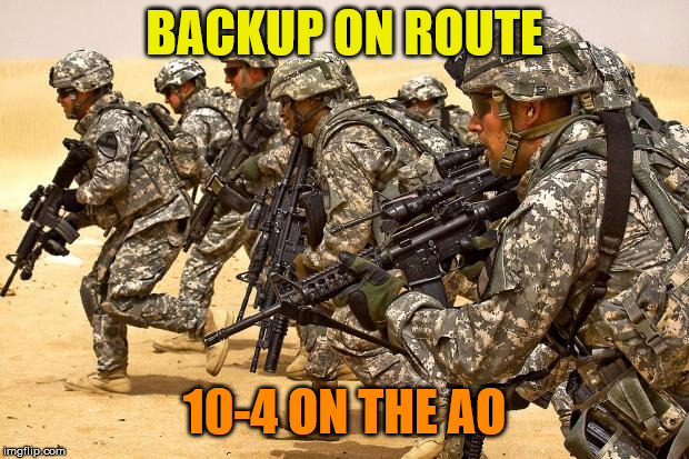Military  | BACKUP ON ROUTE 10-4 ON THE AO | image tagged in military | made w/ Imgflip meme maker