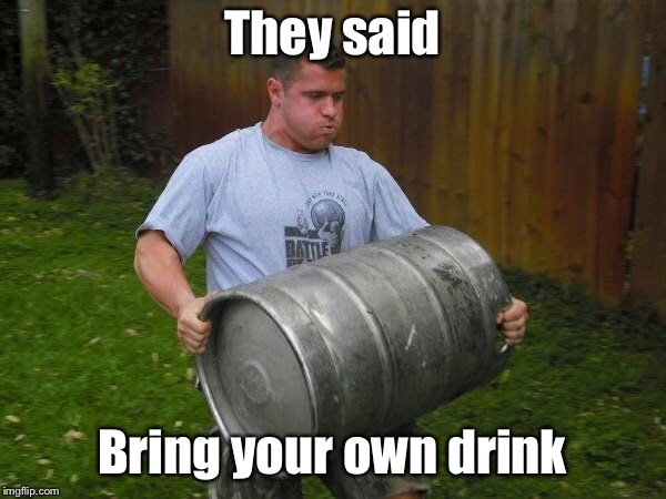 They said Bring your own drink | image tagged in carrying keg,byob,memes,funny memes,drinking | made w/ Imgflip meme maker