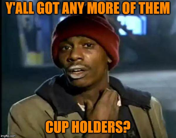 Y'all Got Any More Of That Meme | Y'ALL GOT ANY MORE OF THEM CUP HOLDERS? | image tagged in memes,y'all got any more of that | made w/ Imgflip meme maker