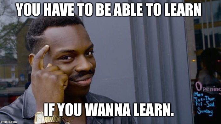 Roll Safe Think About It Meme | YOU HAVE TO BE ABLE TO LEARN IF YOU WANNA LEARN. | image tagged in memes,roll safe think about it | made w/ Imgflip meme maker