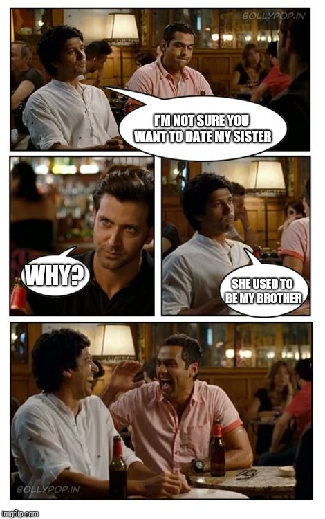 ZNMD | I'M NOT SURE YOU WANT TO DATE MY SISTER WHY? SHE USED TO BE MY BROTHER | image tagged in memes,znmd | made w/ Imgflip meme maker