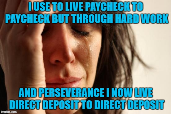 I gotta be honest... It is nice to have my money show up automatically tho'... | I USE TO LIVE PAYCHECK TO PAYCHECK BUT THROUGH HARD WORK AND PERSEVERANCE I NOW LIVE DIRECT DEPOSIT TO DIRECT DEPOSIT | image tagged in memes,first world problems,technology,funny,direct deposit,true story | made w/ Imgflip meme maker