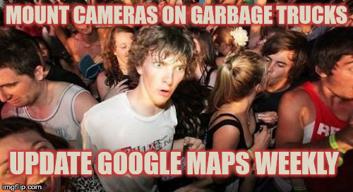 Sudden Idea Clarence | MOUNT CAMERAS ON GARBAGE TRUCKS UPDATE GOOGLE MAPS WEEKLY | image tagged in memes,sudden clarity clarence,google maps,deep thoughts,stupid | made w/ Imgflip meme maker
