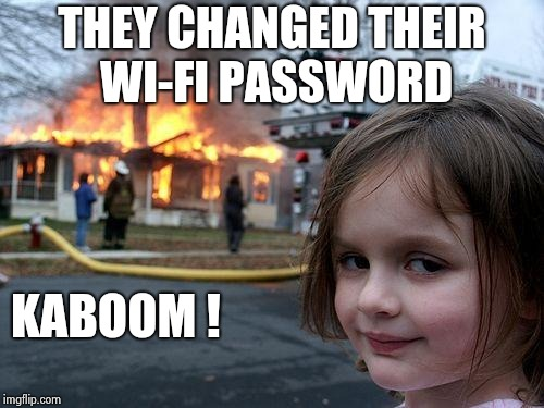 Disaster Girl Meme | THEY CHANGED THEIR WI-FI PASSWORD KABOOM ! | image tagged in memes,disaster girl | made w/ Imgflip meme maker