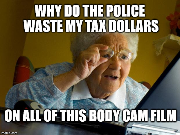 Old lady at computer finds the Internet | WHY DO THE POLICE WASTE MY TAX DOLLARS ON ALL OF THIS BODY CAM FILM | image tagged in old lady at computer finds the internet | made w/ Imgflip meme maker