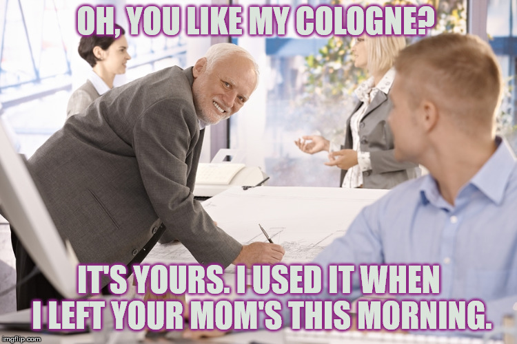 Hide the Pain: Insult Boss | OH, YOU LIKE MY COLOGNE? IT'S YOURS. I USED IT WHEN I LEFT YOUR MOM'S THIS MORNING. | image tagged in harold boss,your mom,hide the pain harold,insult,stupid | made w/ Imgflip meme maker