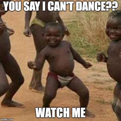 WATCH ME | YOU SAY I CAN'T DANCE?? WATCH ME | image tagged in memes,third world success kid,watch me,sexy dancer | made w/ Imgflip meme maker