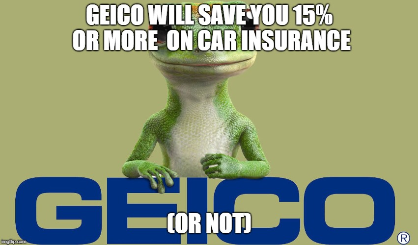 WILL GEICO SAVE YOU 15% OR MORE?? | GEICO WILL SAVE YOU 15% OR MORE  ON CAR INSURANCE (OR NOT) | image tagged in geico | made w/ Imgflip meme maker