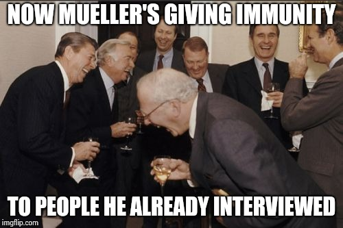 Trump's Doorman has all the dirt |  NOW MUELLER'S GIVING IMMUNITY; TO PEOPLE HE ALREADY INTERVIEWED | image tagged in memes,laughing men in suits,witch hunt,nothing burger,special kind of stupid | made w/ Imgflip meme maker