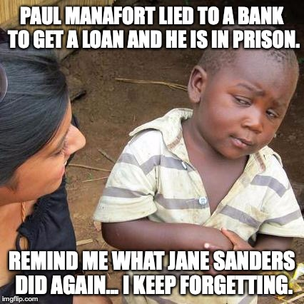 The MSM has been pretty damn quiet about Jane Sanders, haven't they? | PAUL MANAFORT LIED TO A BANK TO GET A LOAN AND HE IS IN PRISON. REMIND ME WHAT JANE SANDERS DID AGAIN... I KEEP FORGETTING. | image tagged in 2018,paul manafort,jane sanders,lie,bank loan,democrat | made w/ Imgflip meme maker