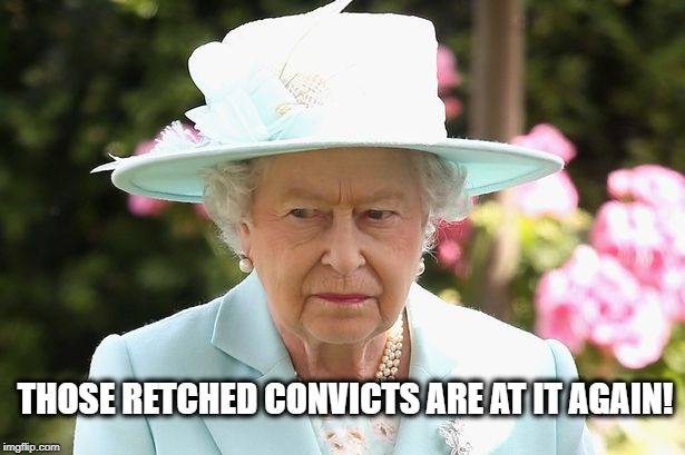 QEii | THOSE RETCHED CONVICTS ARE AT IT AGAIN! | image tagged in qeii | made w/ Imgflip meme maker