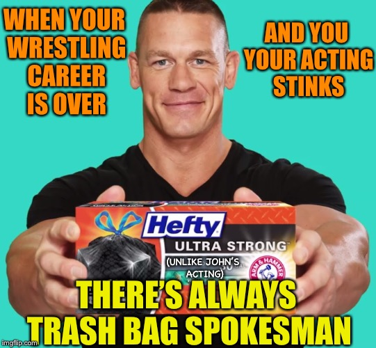 Talking trash  | WHEN YOUR WRESTLING CAREER IS OVER THERE'S ALWAYS TRASH BAG SPOKESMAN AND YOU YOUR ACTING STINKS (UNLIKE JOHN'S ACTING) | image tagged in john cena,trash,bag,commercials,too funny | made w/ Imgflip meme maker