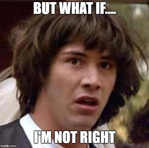 Conspiracy Keanu Meme | BUT WHAT IF.... I'M NOT RIGHT | image tagged in memes,conspiracy keanu | made w/ Imgflip meme maker