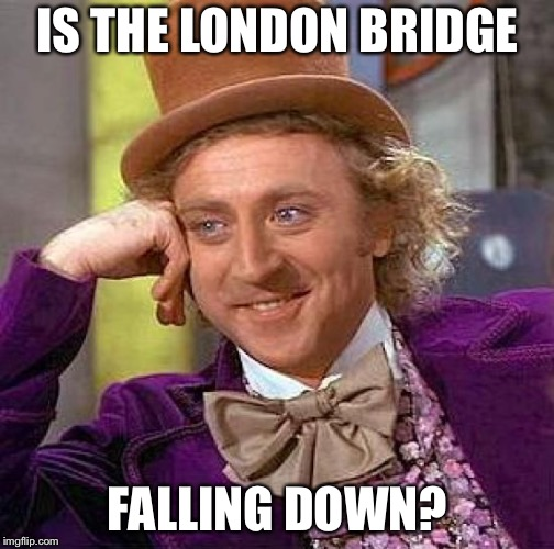 Creepy Condescending Wonka Meme | IS THE LONDON BRIDGE FALLING DOWN? | image tagged in memes,creepy condescending wonka | made w/ Imgflip meme maker