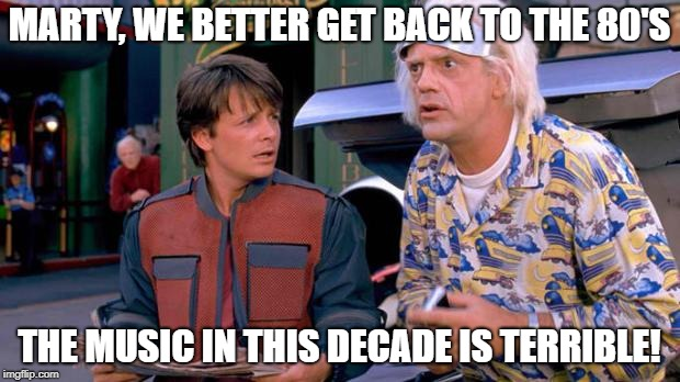 Back to the Future |  MARTY, WE BETTER GET BACK TO THE 80'S; THE MUSIC IN THIS DECADE IS TERRIBLE! | image tagged in back to the future | made w/ Imgflip meme maker