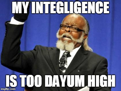 Well.. if only he knew how to say the word... |  MY INTEGLIGENCE; IS TOO DAYUM HIGH | image tagged in memes,too damn high | made w/ Imgflip meme maker