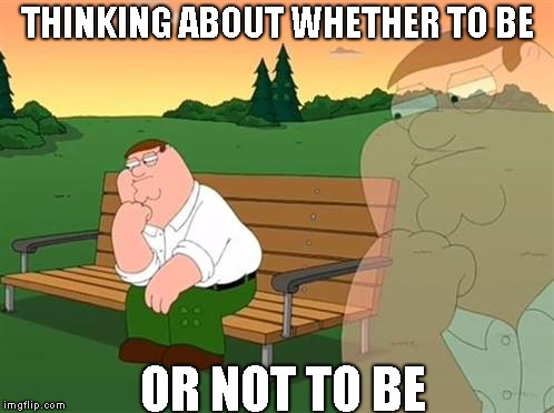 To be or not to be! | THINKING ABOUT WHETHER TO BE OR NOT TO BE | image tagged in pensive reflecting thoughtful peter griffin,hamlet | made w/ Imgflip meme maker
