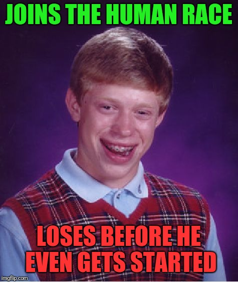Bad Luck Brian Meme | JOINS THE HUMAN RACE LOSES BEFORE HE EVEN GETS STARTED | image tagged in memes,bad luck brian | made w/ Imgflip meme maker