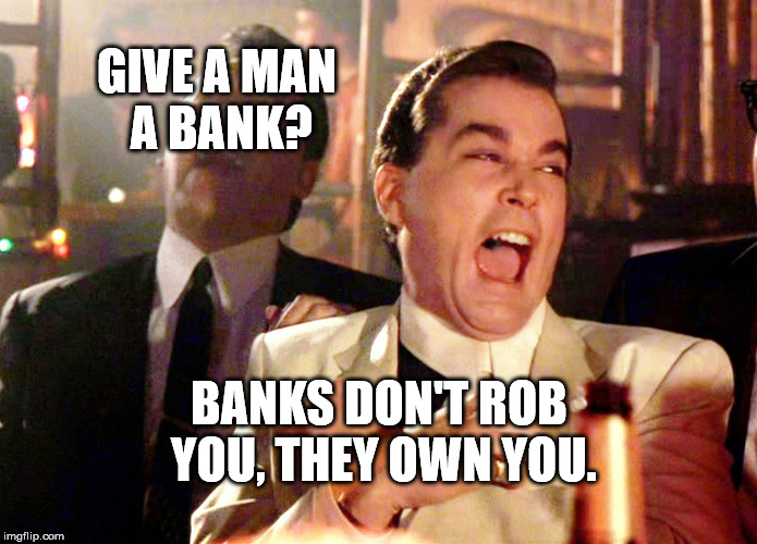 Good Fellas Hilarious Meme | GIVE A MAN A BANK? BANKS DON'T ROB YOU, THEY OWN YOU. | image tagged in memes,good fellas hilarious | made w/ Imgflip meme maker