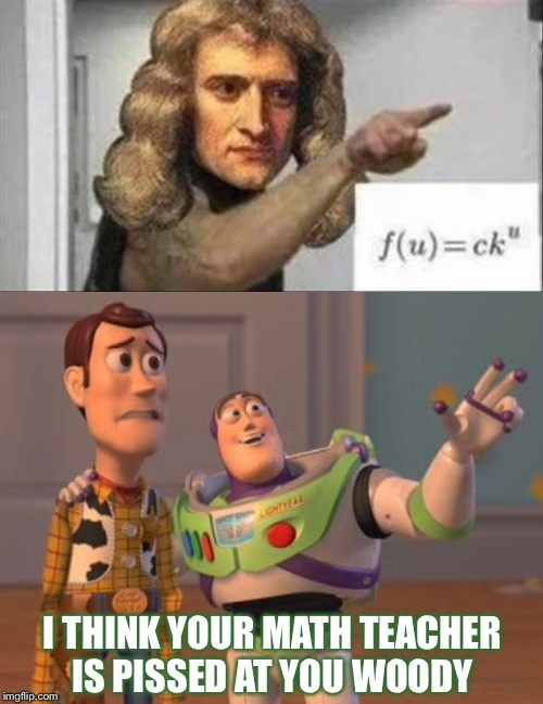 I don't remember learning that, in math anyways. | I THINK YOUR MATH TEACHER IS PISSED AT YOU WOODY | image tagged in math,angry,memes,funny,teacher | made w/ Imgflip meme maker