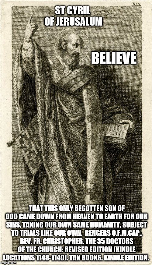 Believe | ST CYRIL OF JERUSALUM THAT THIS ONLY BEGOTTEN SON OF GOD CAME DOWN FROM HEAVEN TO EARTH FOR OUR SINS, TAKING OUR OWN SAME HUMANITY, SUBJECT  | image tagged in catholic,saints,believe,faith,holyspirit,birth | made w/ Imgflip meme maker