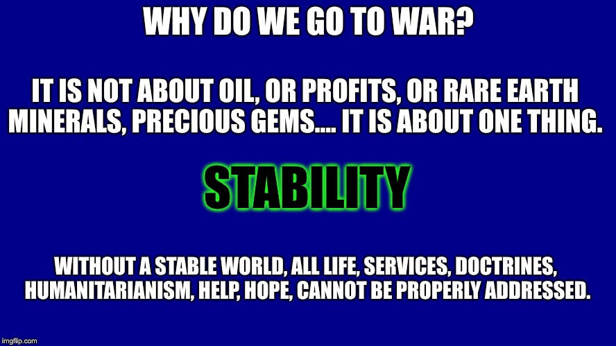 Am I Wrong? maybe i'm up too late.. | WHY DO WE GO TO WAR? IT IS NOT ABOUT OIL, OR PROFITS, OR RARE EARTH MINERALS, PRECIOUS GEMS.... IT IS ABOUT ONE THING. STABILITY WITHOUT A S | image tagged in wars,oil,starving,oh shit,dice | made w/ Imgflip meme maker