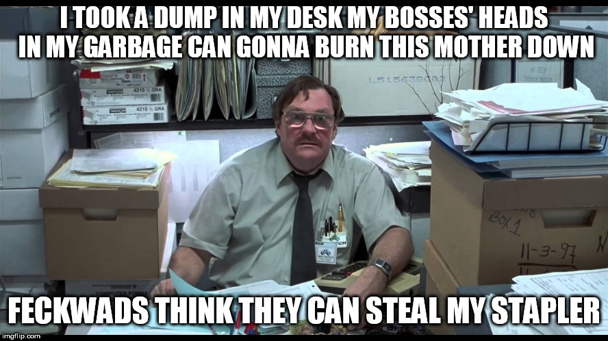 I TOOK A DUMP IN MY DESK MY BOSSES' HEADS IN MY GARBAGE CAN GONNA BURN THIS MOTHER DOWN FECKWADS THINK THEY CAN STEAL MY STAPLER | made w/ Imgflip meme maker