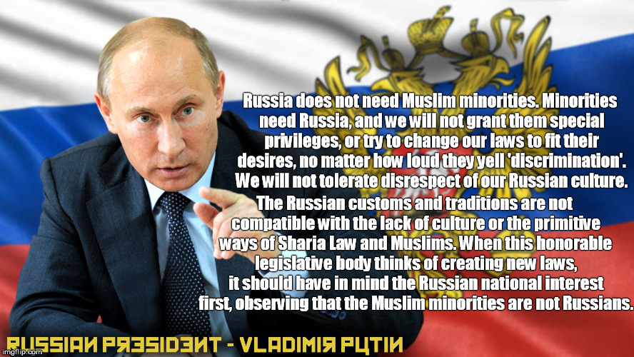 russian presidnet vladimir putin minorities need russia | Russia does not need Muslim minorities. Minorities need Russia, and we will not grant them special privileges, or try to change our laws to  | image tagged in russia,vladimir putin,muslim,sharia law,minorities | made w/ Imgflip meme maker