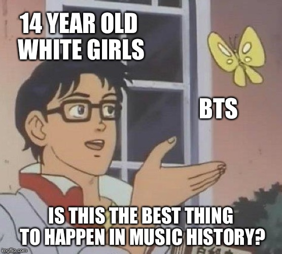 I mean it clearly isn't... | 14 YEAR OLD WHITE GIRLS BTS IS THIS THE BEST THING TO HAPPEN IN MUSIC HISTORY? | image tagged in memes,is this a pigeon,funny,bts,fangirls | made w/ Imgflip meme maker