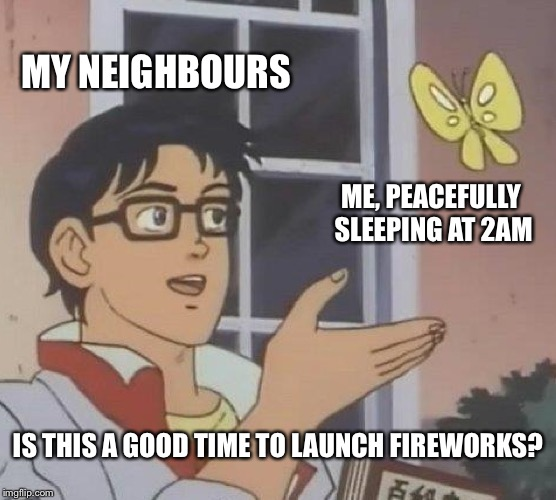 And I don't even live in America! | MY NEIGHBOURS ME, PEACEFULLY SLEEPING AT 2AM IS THIS A GOOD TIME TO LAUNCH FIREWORKS? | image tagged in memes,is this a pigeon,funny,neighbors,fireworks | made w/ Imgflip meme maker