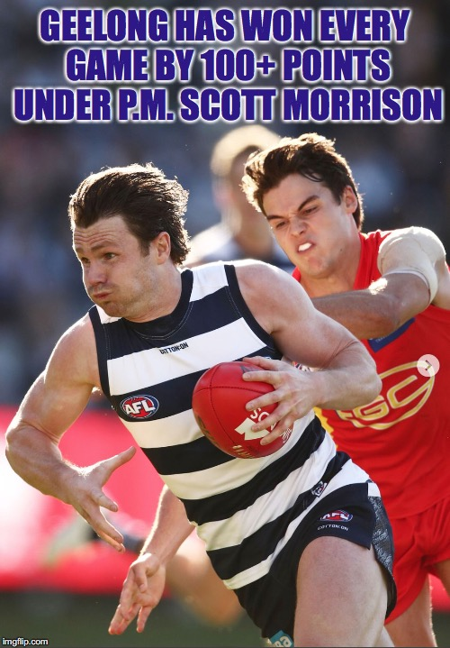 Geelong has Won Every Game By 100+ Points Under P.M. Scott Morrison |  GEELONG HAS WON EVERY GAME BY 100+ POINTS UNDER P.M. SCOTT MORRISON | image tagged in geelong has won every game by 100 points under pm scott morriso,geelong cats,afl,auspol | made w/ Imgflip meme maker