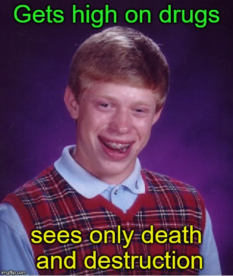 Bad Luck Brian Meme | Gets high on drugs sees only death and destruction | image tagged in memes,bad luck brian | made w/ Imgflip meme maker