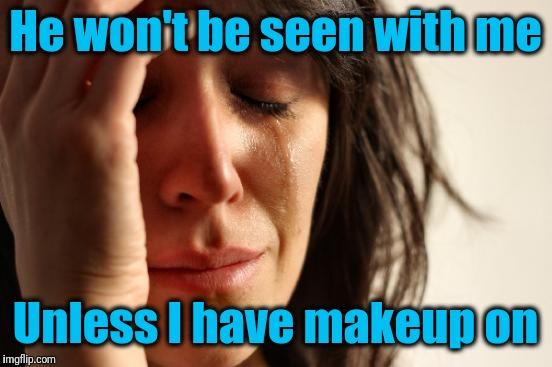 First World Problems Meme | He won't be seen with me Unless I have makeup on | image tagged in memes,first world problems | made w/ Imgflip meme maker