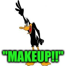 "daffy duck demanding | ""MAKEUP!!"" 