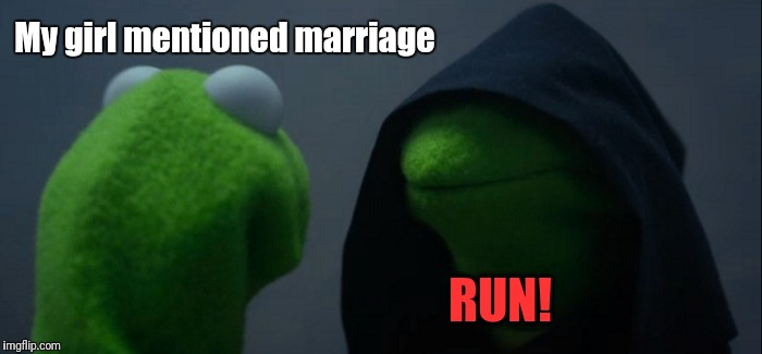 Evil Kermit Meme | My girl mentioned marriage RUN! | image tagged in memes,evil kermit | made w/ Imgflip meme maker