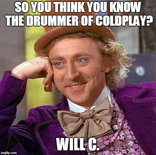 Will C. | SO YOU THINK YOU KNOW THE DRUMMER OF COLDPLAY? WILL C. | image tagged in memes,creepy condescending wonka,funny,coldplay,music,bad pun | made w/ Imgflip meme maker