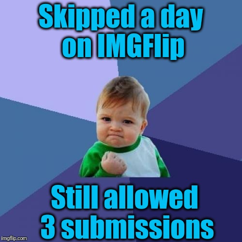Greatly appreciated, guys! | Skipped a day on IMGFlip Still allowed 3 submissions | image tagged in memes,success kid | made w/ Imgflip meme maker